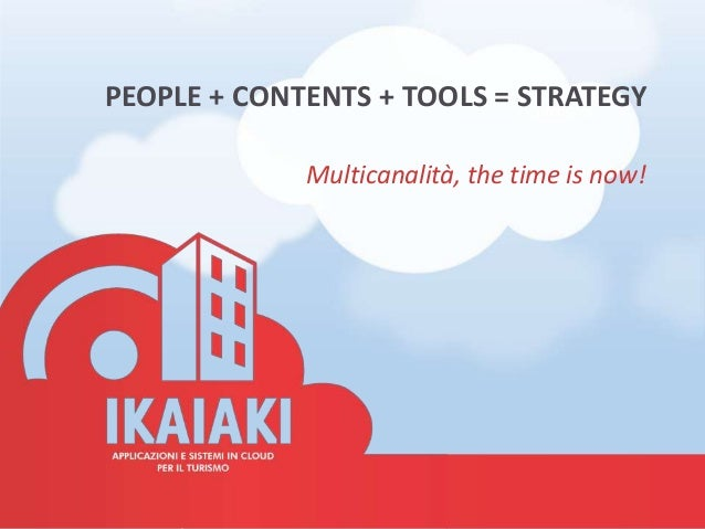 PEOPLE + CONTENTS + TOOLS = STRATEGY             Multicanalità, the time is now!
