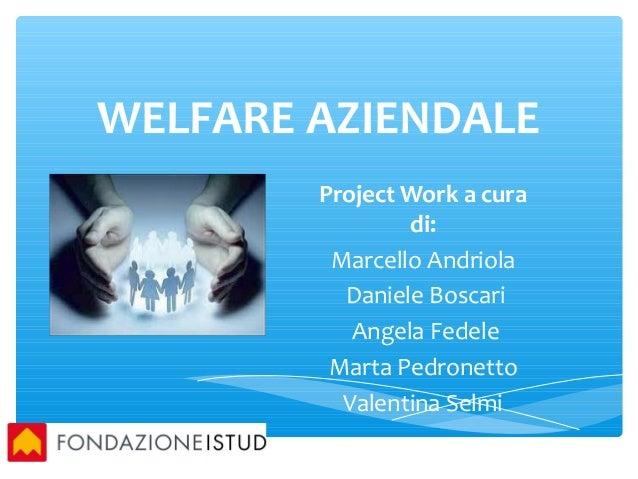 WELFARE AZIENDALE Project Work a cura di: Marcello Andriola Daniele Boscari Angela Fedele Marta Pedronetto Valentina Selmi