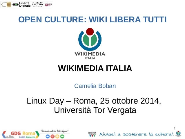 1  OPEN CULTURE: WIKI LIBERA TUTTI  WIKIMEDIA ITALIA  Camelia Boban  Linux Day – Roma, 25 ottobre 2014,  Università Tor Ve...