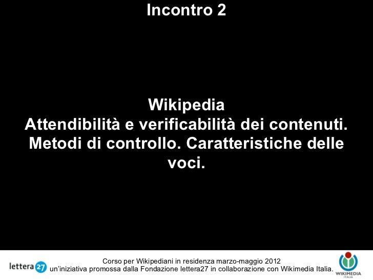 Incontro 2                 WikipediaAttendibilità e verificabilità dei contenuti.                     TestoMetodi di contr...