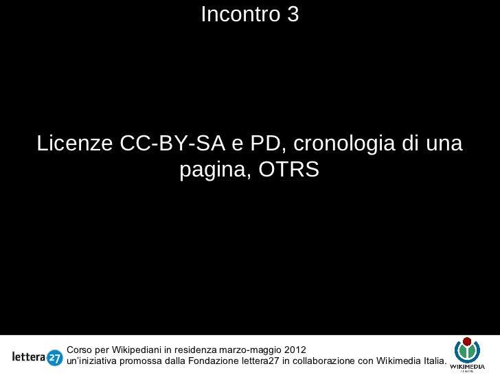 Incontro 3Licenze CC-BY-SA e PD, cronologia di una            pagina, OTRS                                         Testo  ...