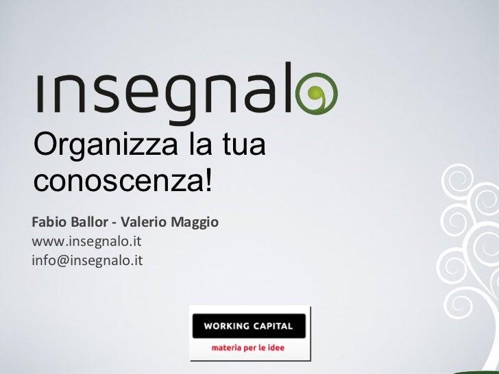 Organizza la tua conoscenza! <ul><ul><li>Fabio Ballor - Valerio Maggio </li></ul></ul><ul><ul><ul><li>www.insegnalo.it  </...