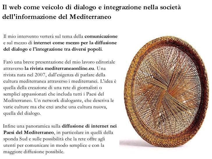 Il web come veicolo di dialogo e integrazione nella società dell'informazione del Mediterraneo  Il mio intervento verterà ...