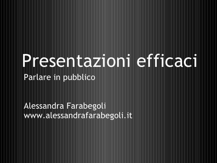 Presentazioni efficaci Alessandra Farabegoli www.alessandrafarabegoli.it Parlare in pubblico