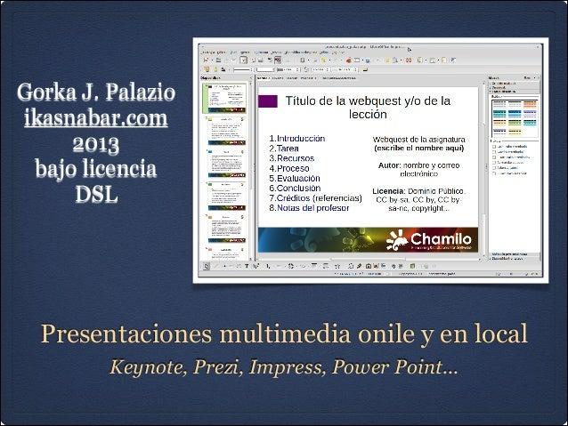 Presentaciones multimedia onile y en localKeynote, Prezi, Impress, Power Point...Gorka J. Palazioikasnabar.com2013bajo lic...