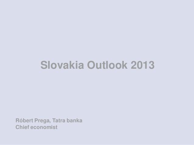 Slovakia Outlook 2013Róbert Prega, Tatra bankaChief economist