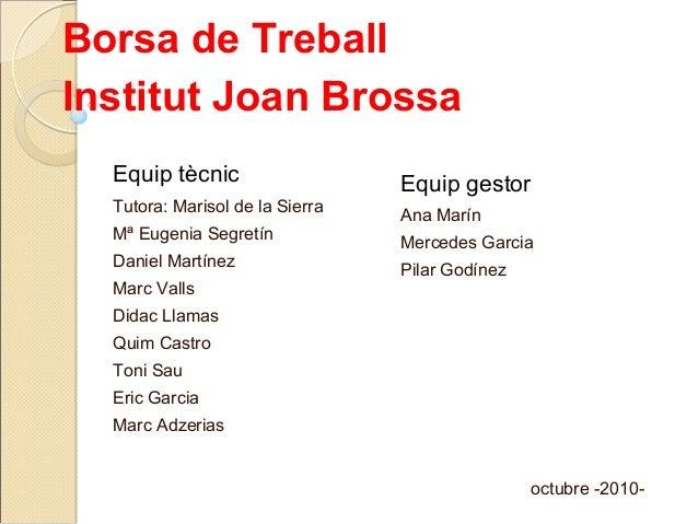 Borsa de TreballInstitut Joan Brossa  Equip tècnic                   Equip gestor  Tutora: Marisol de la Sierra           ...