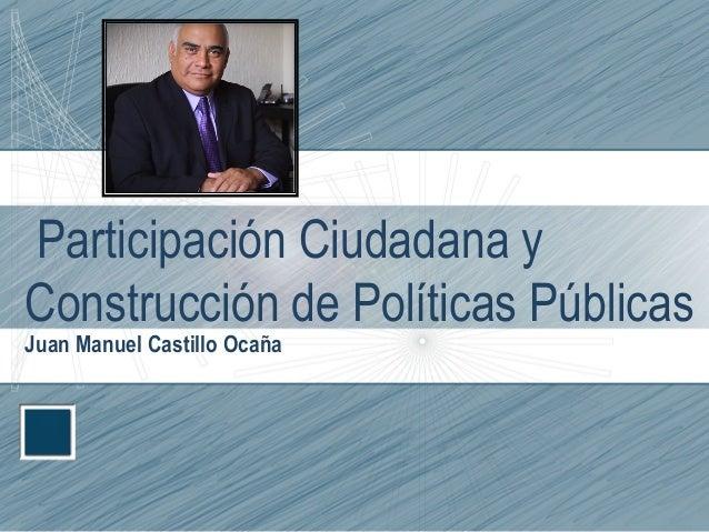 Participación Ciudadana y Construcción de Políticas Públicas Juan Manuel Castillo Ocaña