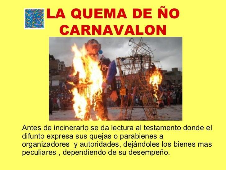 LA QUEMA DE ÑO CARNAVALON <ul><li>Antes de incinerarlo se da lectura al testamento donde el difunto expresa sus quejas o p...