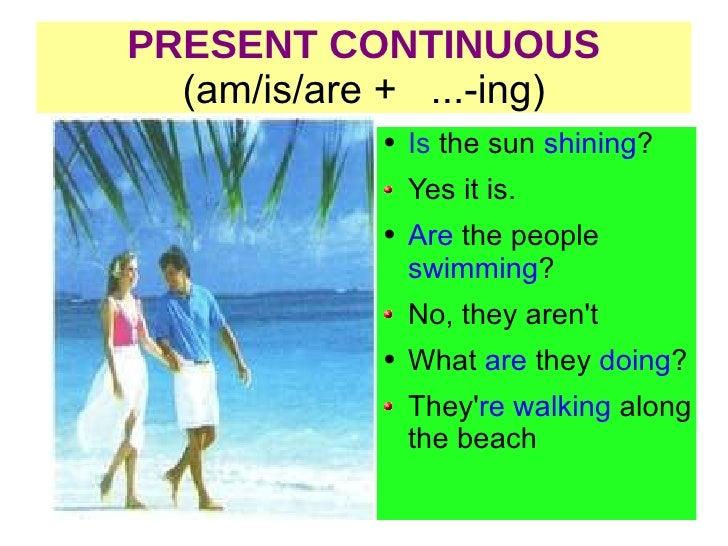 PRESENT CONTINUOUS (am/is/are +  ...-ing) <ul><li>Is  the  sun  shining ? </li></ul><ul><li>Yes it is. </li></ul><ul><li>A...