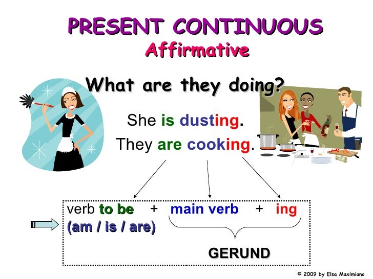 She  is   dust ing . They  are   cook ing . What are they doing? verb   to be   +  main verb   +  ing   (am / is / are) PR...