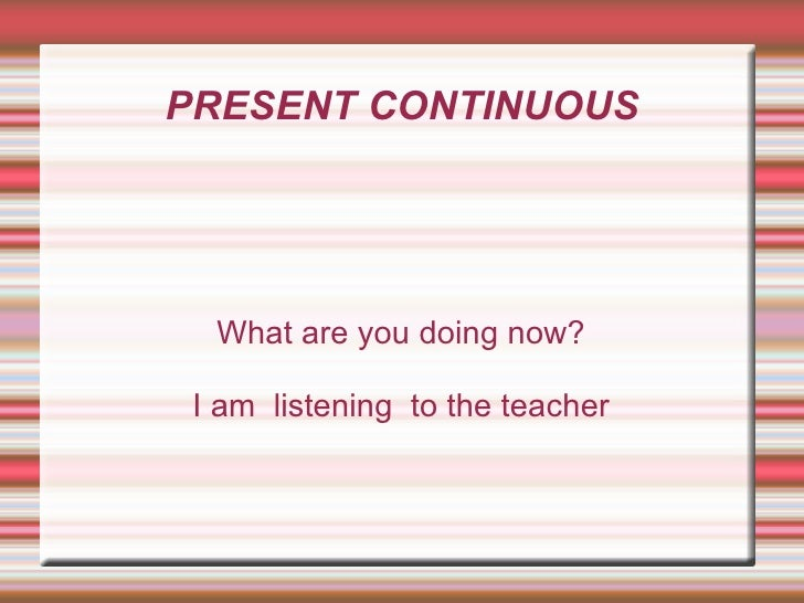 PRESENT CONTINUOUS What are you doing now? I am  listening  to the teacher