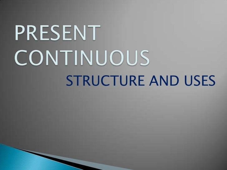 PRESENT CONTINUOUS<br />STRUCTURE AND USES<br />