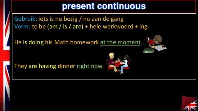 present continuous Gebruik: iets is nu bezig / nu aan de gang Vorm: to be (am / is / are) + hele werkwoord + ing He is doi...