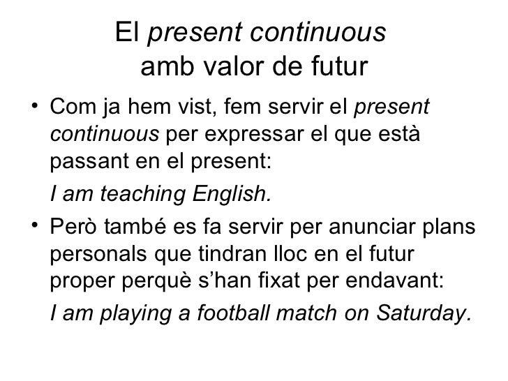 El  present continuous   amb valor de futur <ul><li>Com ja hem vist, fem servir el  present continuous  per expressar el q...