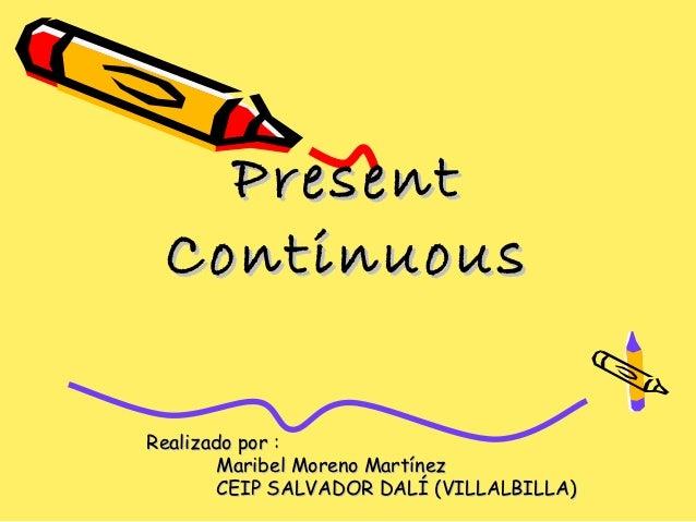Present ContinuousRealizado por :        Maribel Moreno Martínez        CEIP SALVADOR DALÍ (VILLALBILLA)