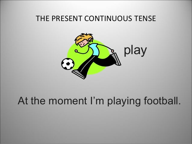 THE PRESENT CONTINUOUS TENSE  play  At the moment I'm playing football.