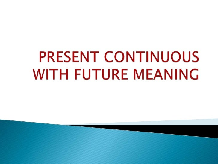 PRESENT CONTINUOUS WITH FUTURE MEANING<br />
