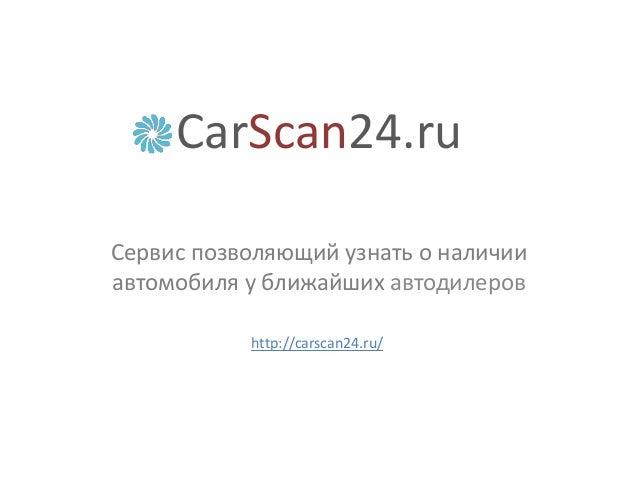 CarScan24.ru Сервис позволяющий узнать о наличии автомобиля у ближайших автодилеров http://carscan24.ru/