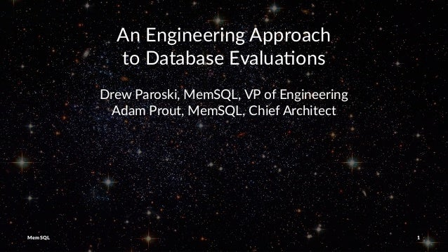 An Engineering Approach to Database Evalua5ons Drew Paroski, MemSQL, VP of Engineering Adam Prout, MemSQL, Chief Architect...