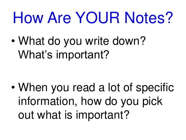 How Are YOUR Notes?  • What do you write down?  What's important?  • When you read a lot of specific  information, how do ...