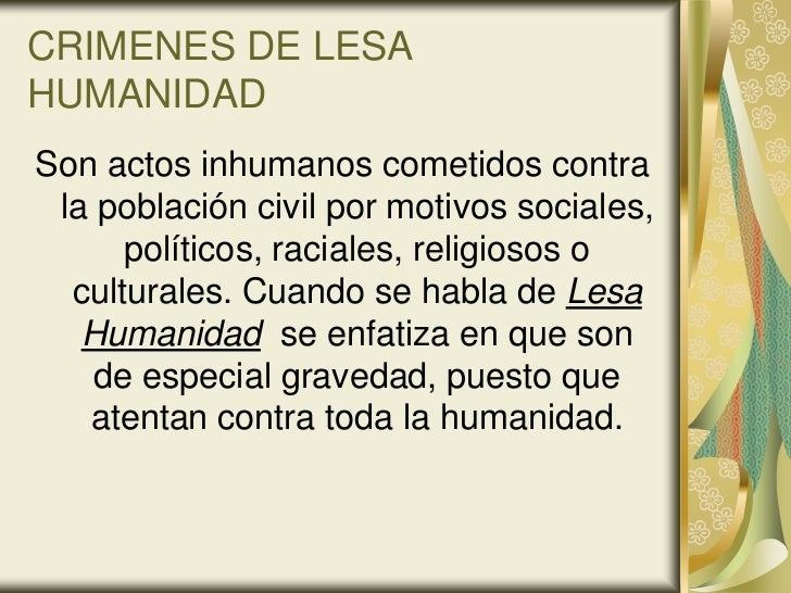 CRIMENES DE LESAHUMANIDADSon actos inhumanos cometidos contra la población civil por motivos sociales,      políticos, rac...
