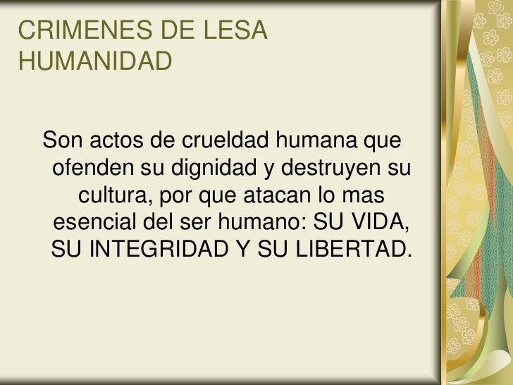 CRIMENES DE LESAHUMANIDAD Son actos de crueldad humana que  ofenden su dignidad y destruyen su     cultura, por que atacan...