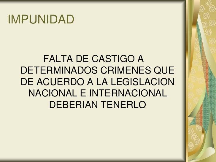 IMPUNIDAD     FALTA DE CASTIGO A DETERMINADOS CRIMENES QUE DE ACUERDO A LA LEGISLACION  NACIONAL E INTERNACIONAL      DEBE...