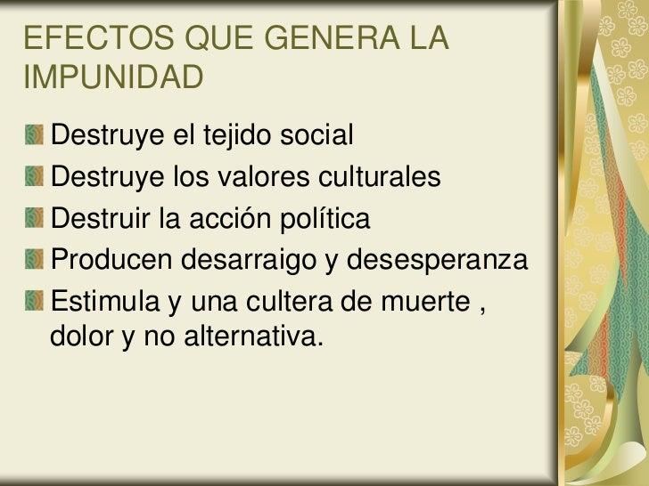 EFECTOS QUE GENERA LAIMPUNIDAD Destruye el tejido social Destruye los valores culturales Destruir la acción política Produ...