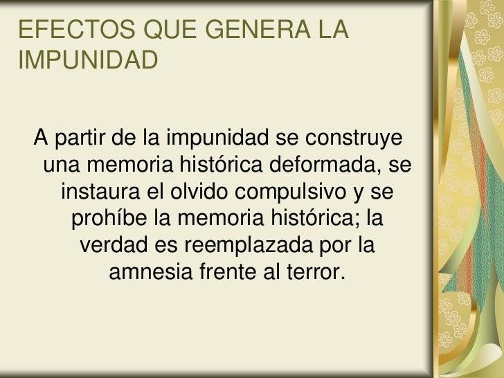 EFECTOS QUE GENERA LAIMPUNIDAD A partir de la impunidad se construye  una memoria histórica deformada, se    instaura el o...