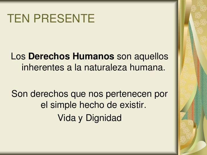 TEN PRESENTELos Derechos Humanos son aquellos  inherentes a la naturaleza humana.Son derechos que nos pertenecen por      ...