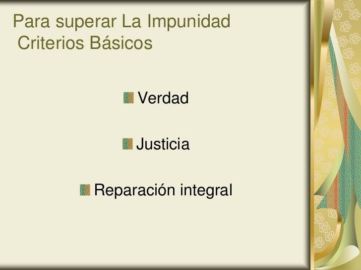 Para superar La ImpunidadCriterios Básicos              Verdad              Justicia         Reparación integral