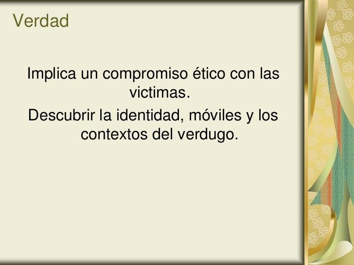 Verdad Implica un compromiso ético con las                victimas. Descubrir la identidad, móviles y los         contexto...