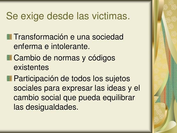 Se exige desde las victimas. Transformación e una sociedad enferma e intolerante. Cambio de normas y códigos existentes Pa...