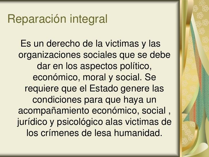 Reparación integral  Es un derecho de la victimas y las  organizaciones sociales que se debe       dar en los aspectos pol...