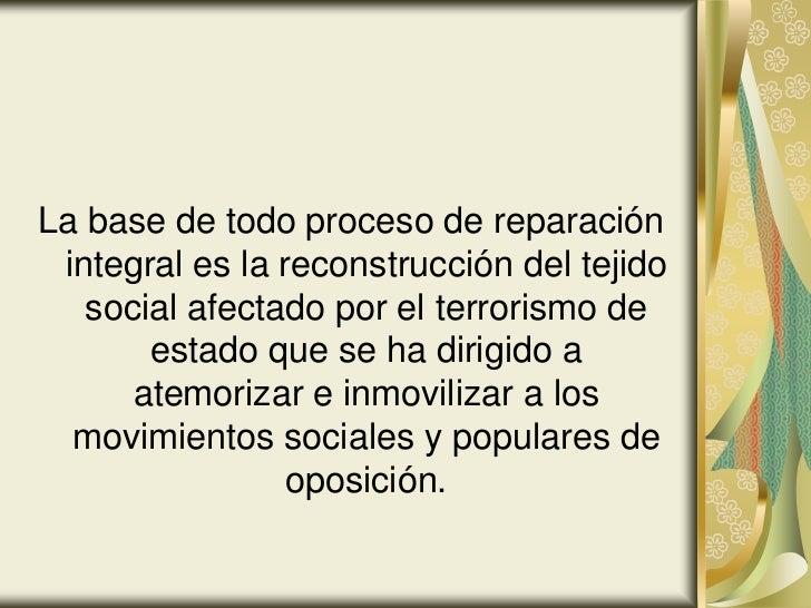 La base de todo proceso de reparación integral es la reconstrucción del tejido   social afectado por el terrorismo de     ...