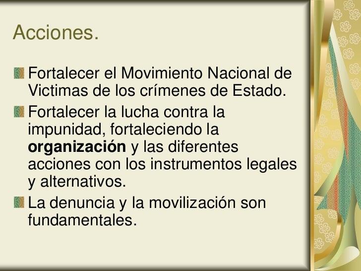Acciones. Fortalecer el Movimiento Nacional de Victimas de los crímenes de Estado. Fortalecer la lucha contra la impunidad...