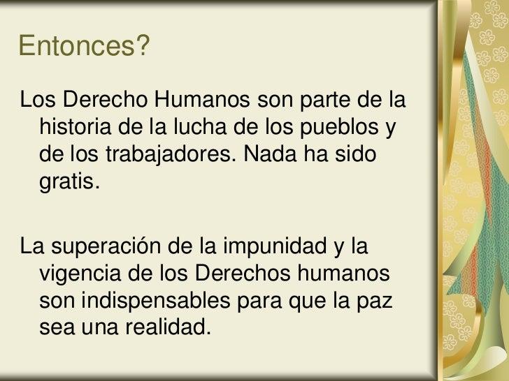 Entonces?Los Derecho Humanos son parte de la  historia de la lucha de los pueblos y  de los trabajadores. Nada ha sido  gr...