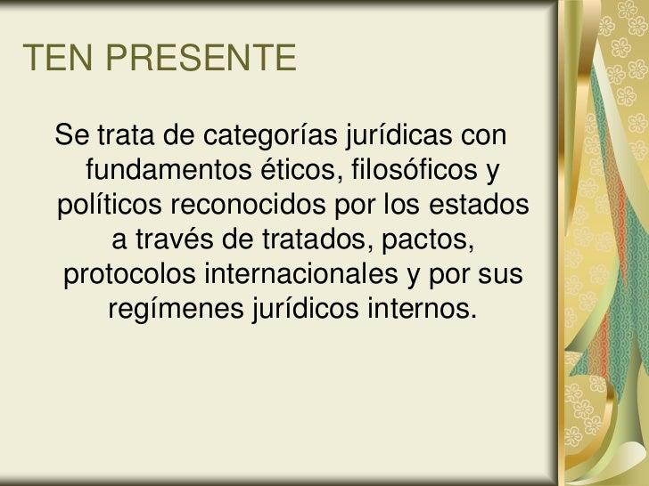 TEN PRESENTE Se trata de categorías jurídicas con   fundamentos éticos, filosóficos y políticos reconocidos por los estado...