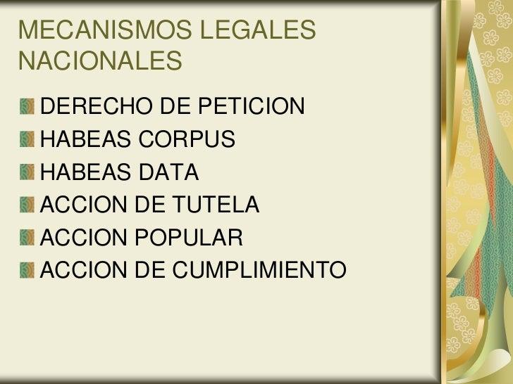 MECANISMOS LEGALESNACIONALES DERECHO DE PETICION HABEAS CORPUS HABEAS DATA ACCION DE TUTELA ACCION POPULAR ACCION DE CUMPL...