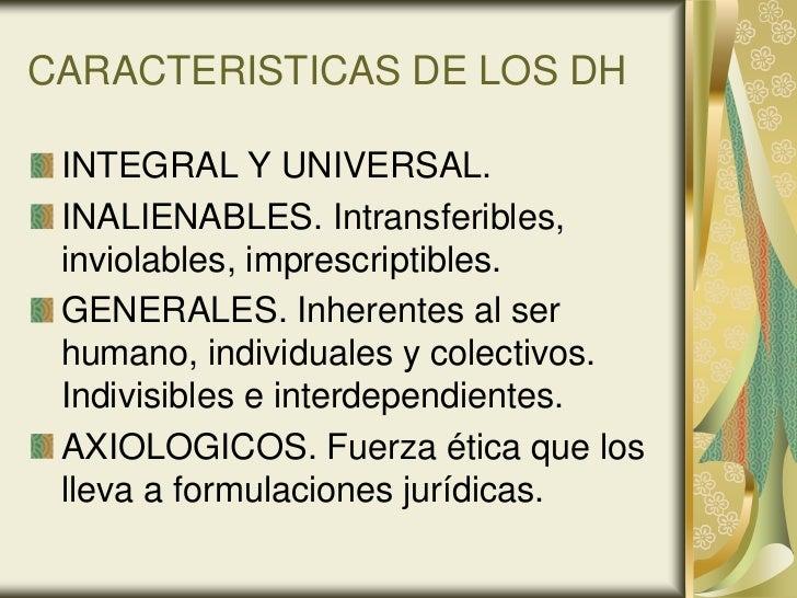 CARACTERISTICAS DE LOS DH INTEGRAL Y UNIVERSAL. INALIENABLES. Intransferibles, inviolables, imprescriptibles. GENERALES. I...