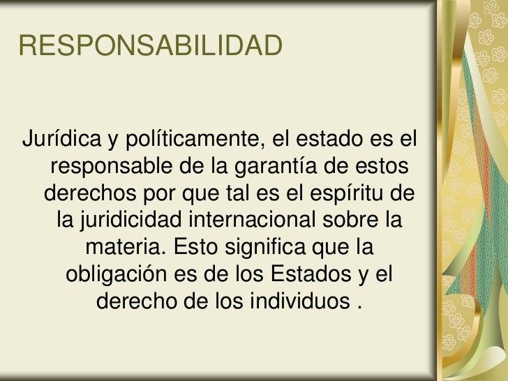 RESPONSABILIDADJurídica y políticamente, el estado es el  responsable de la garantía de estos  derechos por que tal es el ...