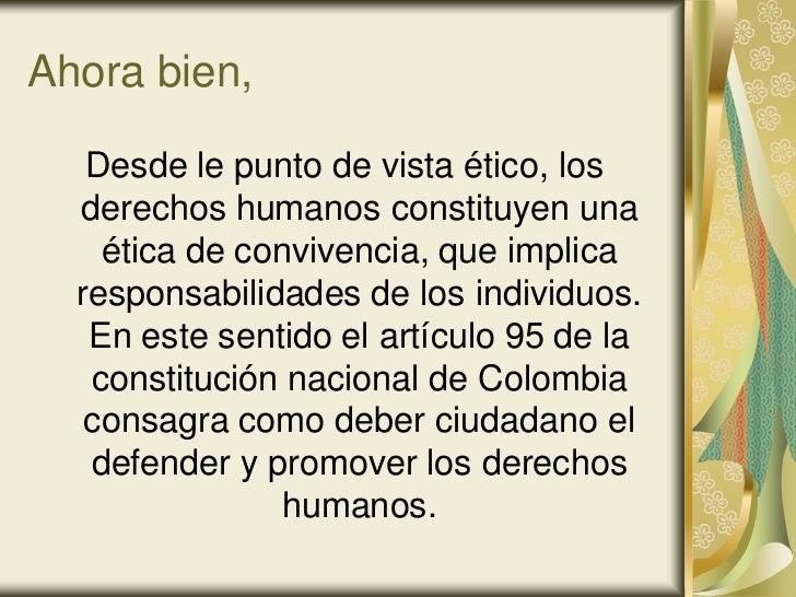 Ahora bien,   Desde le punto de vista ético, los  derechos humanos constituyen una    ética de convivencia, que implica  r...