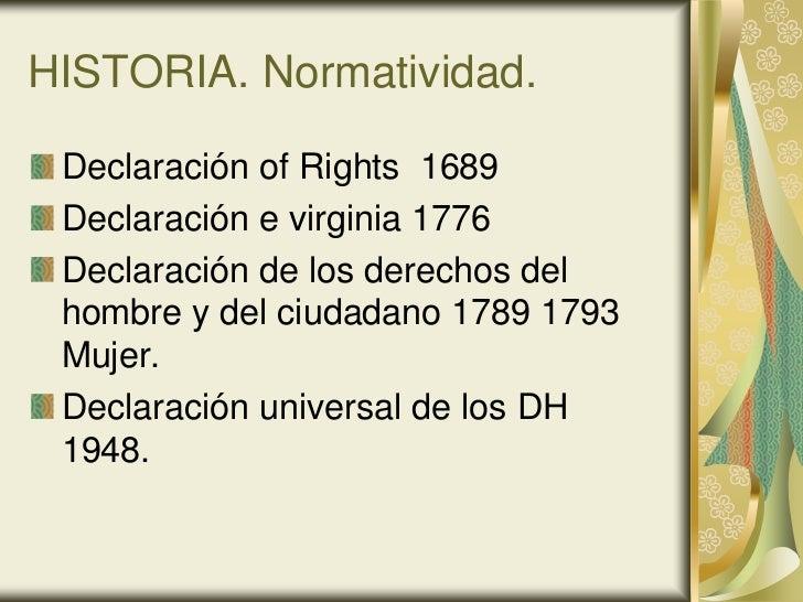 HISTORIA. Normatividad. Declaración of Rights 1689 Declaración e virginia 1776 Declaración de los derechos del hombre y de...