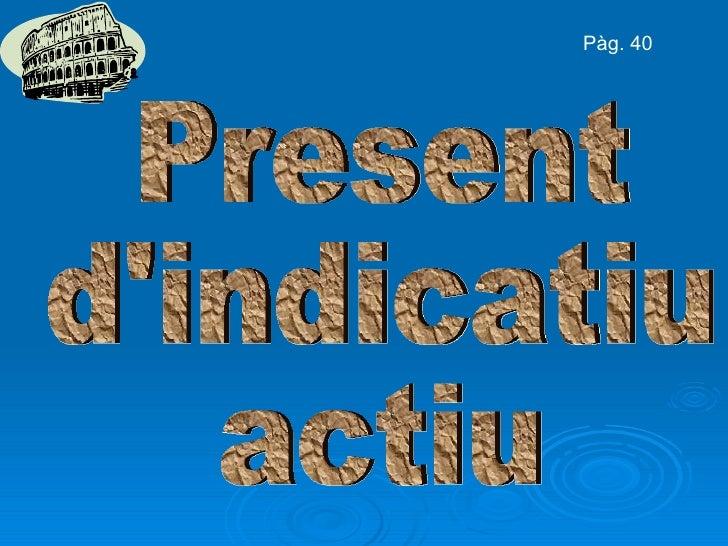 Present d'indicatiu actiu Pàg. 40