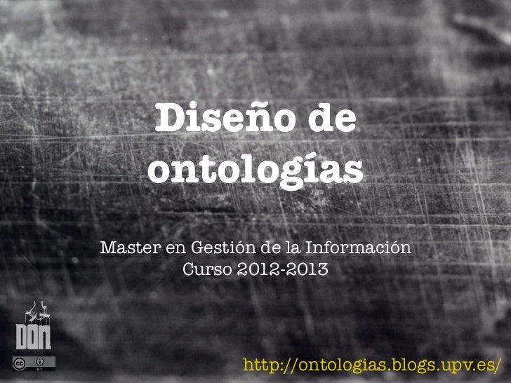 Diseño de     ontologíasMaster en Gestión de la Información         Curso 2012-2013                http://ontologias.blogs...