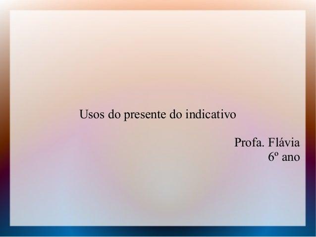 Usos do presente do indicativo  Profa. Flávia  6º ano