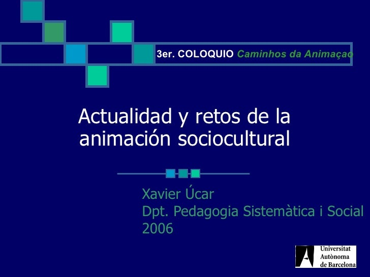 Actualidad y retos de la animación sociocultural Xavier Úcar Dpt. Pedagogia Sistemàtica i Social 2006 3er. COLOQUIO  Camin...