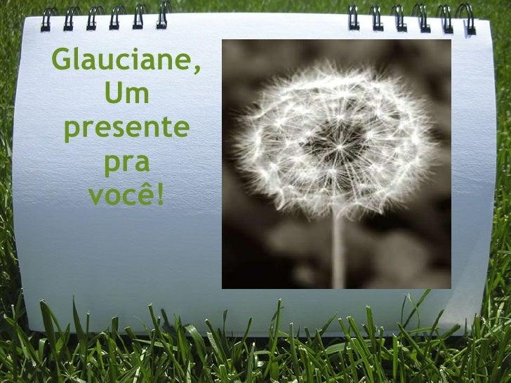 Glauciane, Um presente pra você!