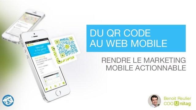RENDRE LE MARKETING  MOBILE ACTIONNABLE DU QR CODE  AU WEB MOBILE Benoit Reulier COO